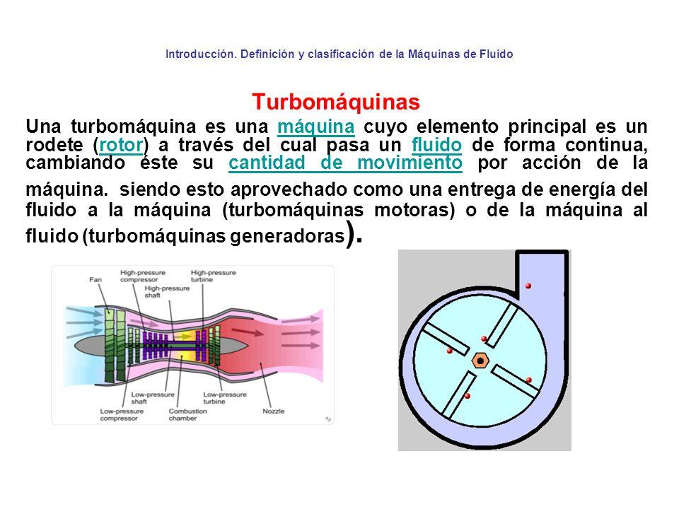Introducción. Definición y clasificación de la Máquinas de Fluido Turbomáquinas Una turbomáquina es una máquina cuyo elemento principal es un rodete (
