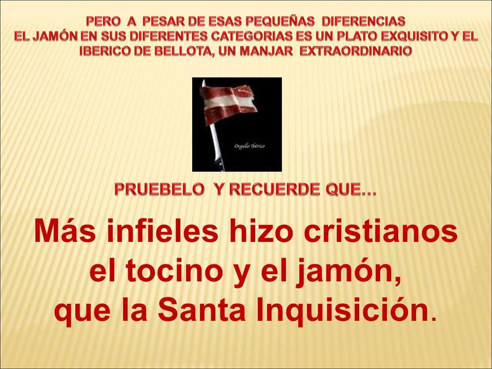 Más infieles hizo cristianos el tocino y el jamón, que la Santa Inquisición.