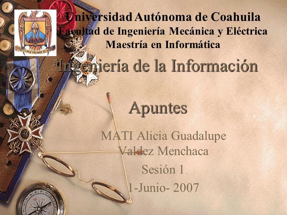 Ingeniería de la Información Apuntes MATI Alicia Guadalupe Valdez Menchaca Sesión 1 1-Junio- 2007 Universidad Autónoma de Coahuila Facultad de Ingeniería Mecánica y Eléctrica Maestría en Informática