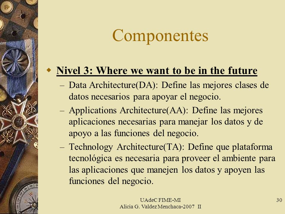 UAdeC FIME-MI Alicia G. Valdez Menchaca-2007 II 30 Componentes Nivel 3: Where we want to be in the future – Data Architecture(DA): Define las mejores
