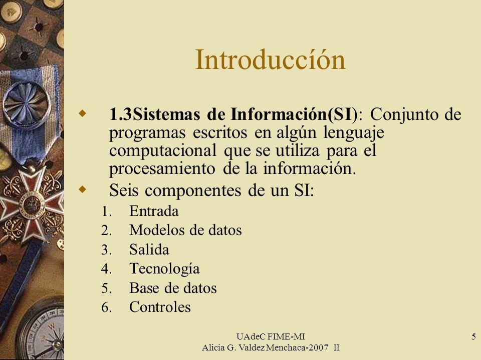 UAdeC FIME-MI Alicia G. Valdez Menchaca-2007 II 5 Introduccíón 1.3Sistemas de Información(SI): Conjunto de programas escritos en algún lenguaje comput