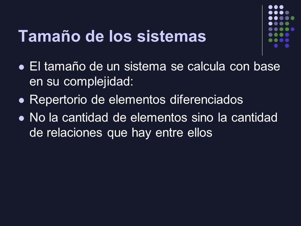 Tamaño de los sistemas El tamaño de un sistema se calcula con base en su complejidad: Repertorio de elementos diferenciados No la cantidad de elementos sino la cantidad de relaciones que hay entre ellos