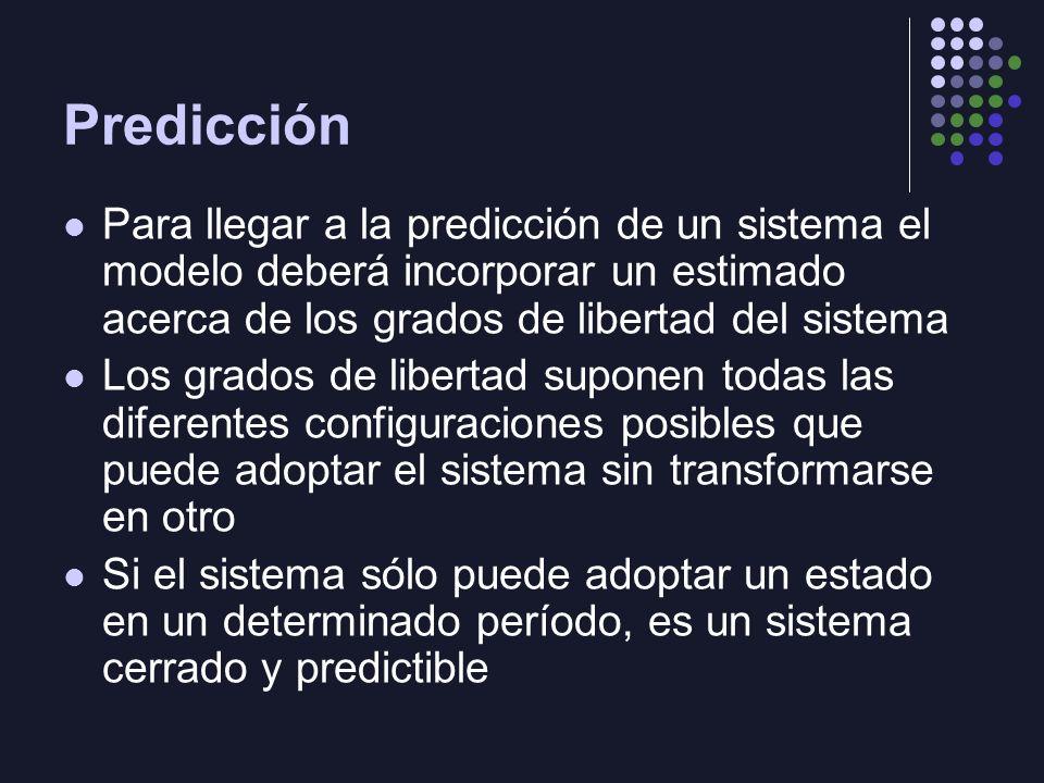 Predicción Para llegar a la predicción de un sistema el modelo deberá incorporar un estimado acerca de los grados de libertad del sistema Los grados de libertad suponen todas las diferentes configuraciones posibles que puede adoptar el sistema sin transformarse en otro Si el sistema sólo puede adoptar un estado en un determinado período, es un sistema cerrado y predictible