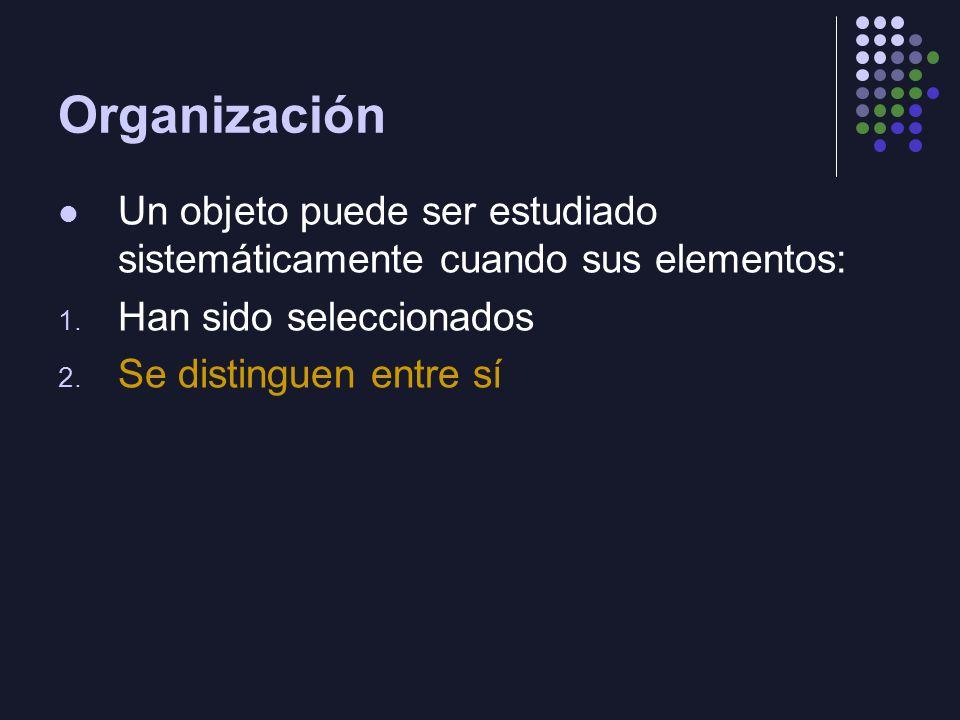 Organización Un objeto puede ser estudiado sistemáticamente cuando sus elementos: 1.