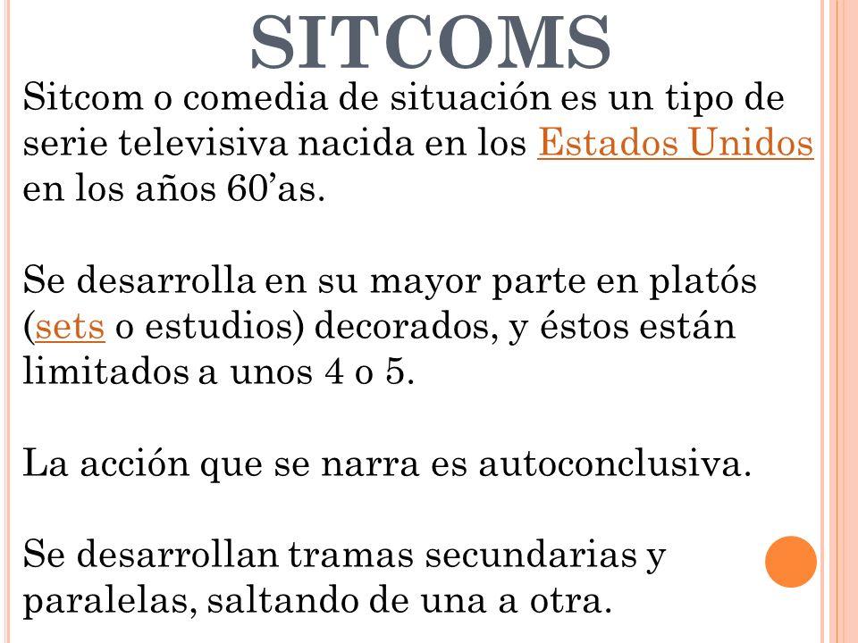 SITCOMS Sitcom o comedia de situación es un tipo de serie televisiva nacida en los Estados Unidos en los años 60as.Estados Unidos Se desarrolla en su