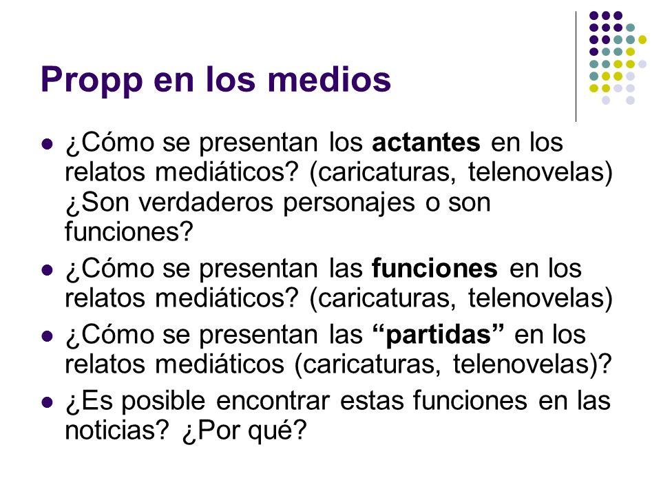 Propp en los medios ¿Cómo se presentan los actantes en los relatos mediáticos? (caricaturas, telenovelas) ¿Son verdaderos personajes o son funciones?