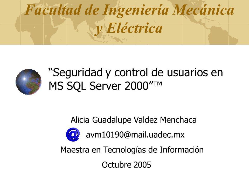 Facultad de Ingeniería Mecánica y Eléctrica Seguridad y control de usuarios en MS SQL Server 2000 Alicia Guadalupe Valdez Menchaca avm10190@mail.uadec