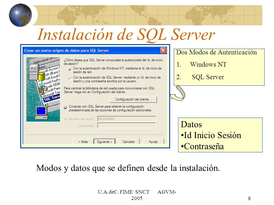 U.A.deC. FIME SNCT AGVM- 20058 Instalación de SQL Server Dos Modos de Autenticación 1.Windows NT 2. SQL Server Datos Id Inicio Sesión Contraseña Modos