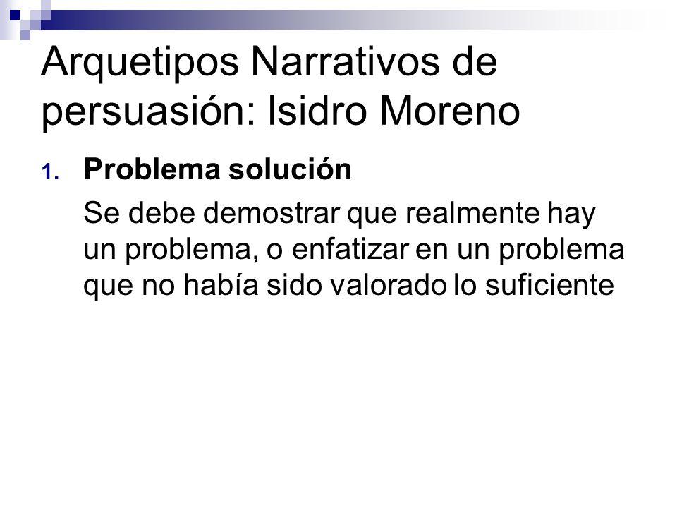 Arquetipos Narrativos de persuasión: Isidro Moreno 1. Problema solución Se debe demostrar que realmente hay un problema, o enfatizar en un problema qu