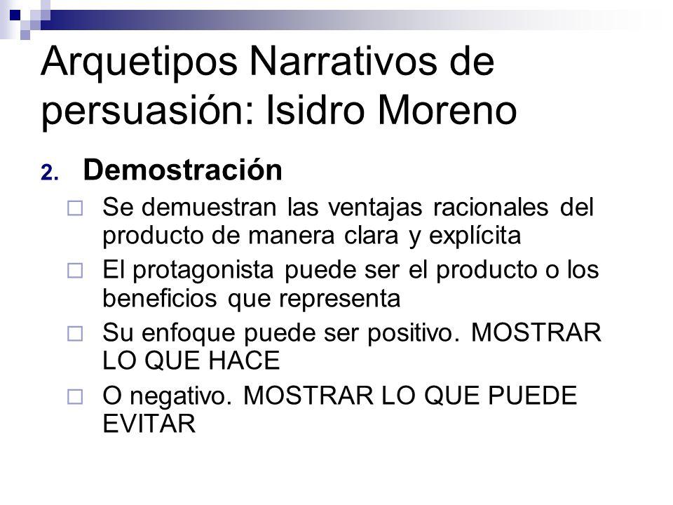 Arquetipos Narrativos de persuasión: Isidro Moreno 2. Demostración Se demuestran las ventajas racionales del producto de manera clara y explícita El p