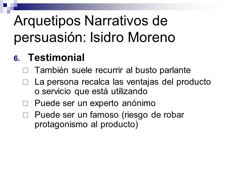 Arquetipos Narrativos de persuasión: Isidro Moreno 6. Testimonial También suele recurrir al busto parlante La persona recalca las ventajas del product