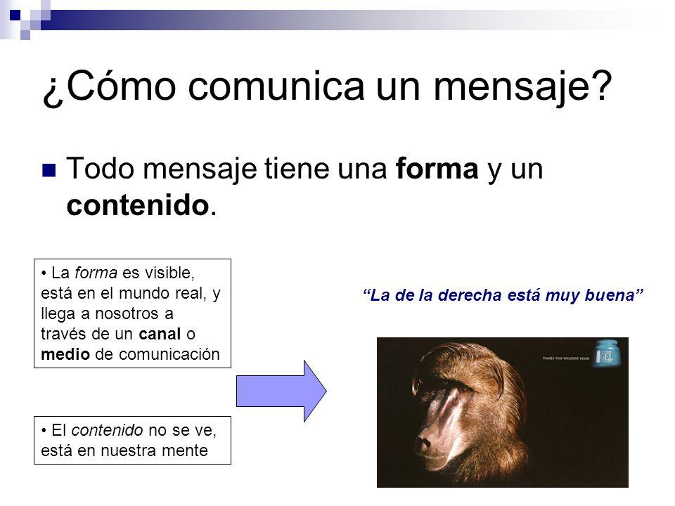 ¿Cómo comunica un mensaje? Todo mensaje tiene una forma y un contenido. La forma es visible, está en el mundo real, y llega a nosotros a través de un