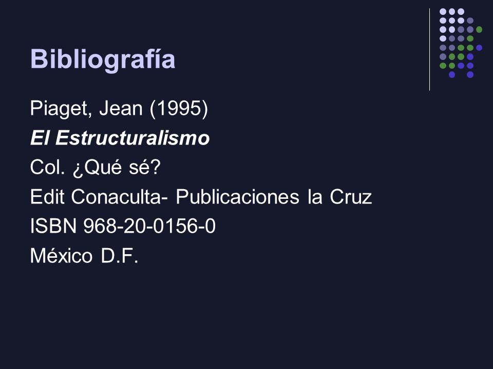 Bibliografía Piaget, Jean (1995) El Estructuralismo Col. ¿Qué sé? Edit Conaculta- Publicaciones la Cruz ISBN 968-20-0156-0 México D.F.