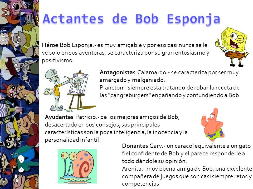 Héroe Bob Esponja.- es muy amigable y por eso casi nunca se le ve solo en sus aventuras, se caracteriza por su gran entusiasmo y positivismo. Antagoni