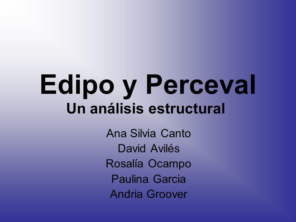 Edipo y Perceval Ana Silvia Canto David Avilés Rosalía Ocampo Paulina Garcia Andria Groover Un análisis estructural