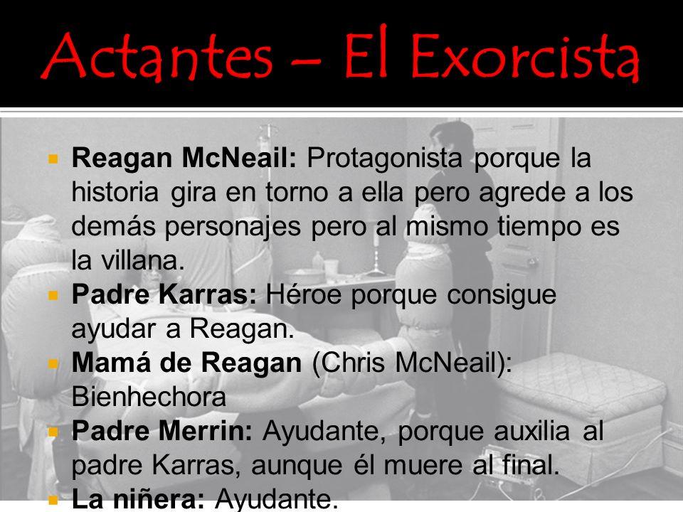 Reagan McNeail: Protagonista porque la historia gira en torno a ella pero agrede a los demás personajes pero al mismo tiempo es la villana. Padre Karr