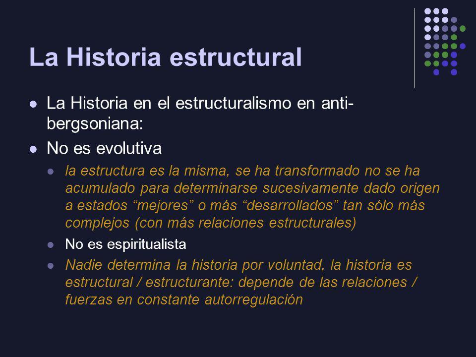 La Historia estructural La Historia en el estructuralismo en anti- bergsoniana: No es evolutiva la estructura es la misma, se ha transformado no se ha
