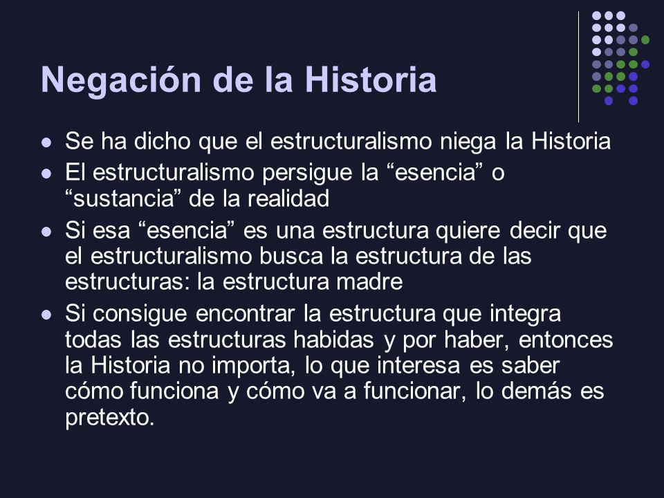 Negación de la Historia Se ha dicho que el estructuralismo niega la Historia El estructuralismo persigue la esencia o sustancia de la realidad Si esa