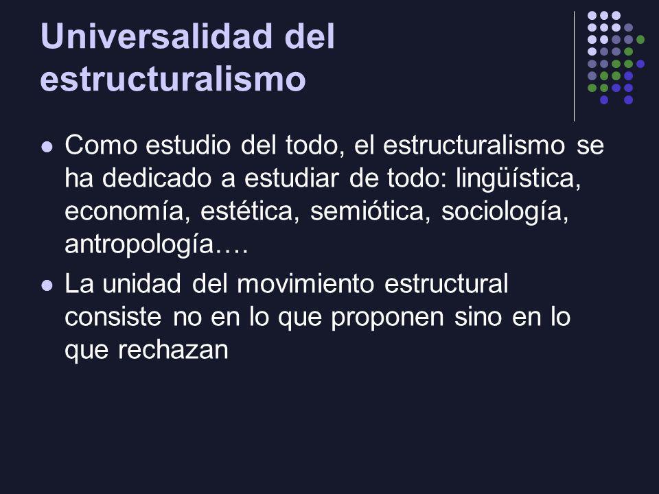 Universalidad del estructuralismo Como estudio del todo, el estructuralismo se ha dedicado a estudiar de todo: lingüística, economía, estética, semiót