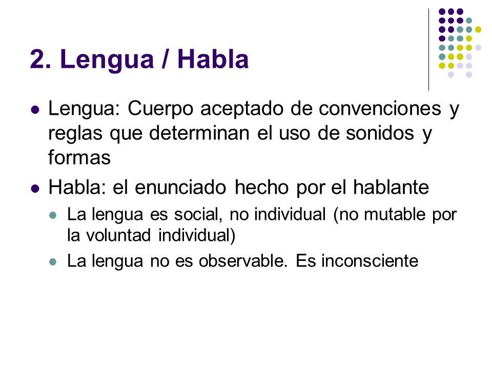 2. Lengua / Habla Lengua: Cuerpo aceptado de convenciones y reglas que determinan el uso de sonidos y formas Habla: el enunciado hecho por el hablante