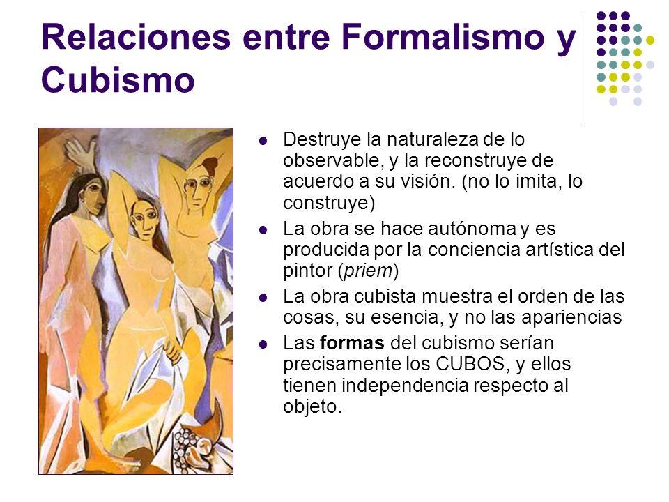 Relaciones entre Formalismo y Cubismo Destruye la naturaleza de lo observable, y la reconstruye de acuerdo a su visión. (no lo imita, lo construye) La