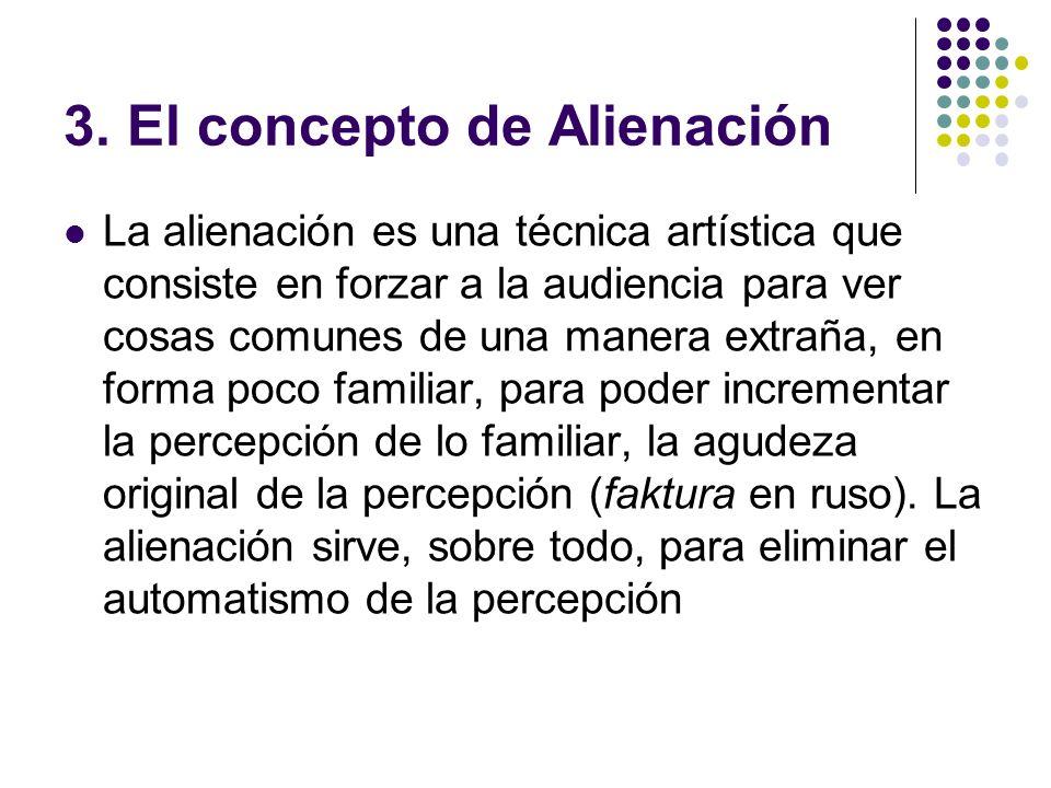 3. El concepto de Alienación La alienación es una técnica artística que consiste en forzar a la audiencia para ver cosas comunes de una manera extraña