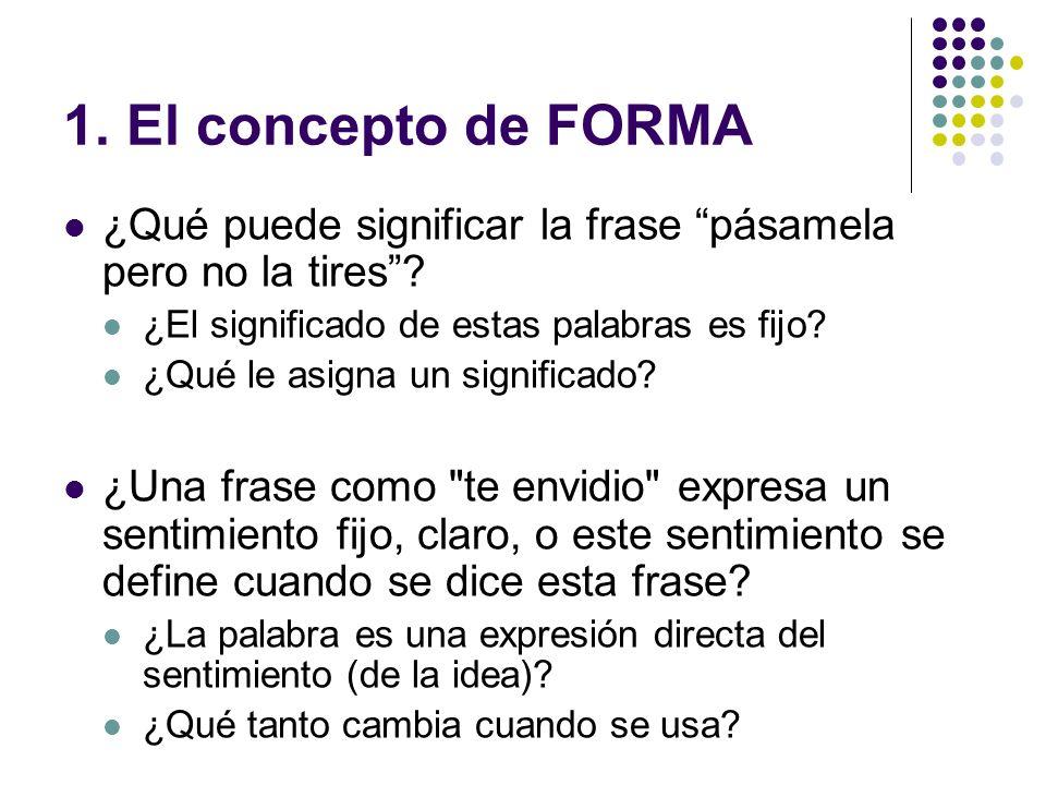 1. El concepto de FORMA ¿Qué puede significar la frase pásamela pero no la tires? ¿El significado de estas palabras es fijo? ¿Qué le asigna un signifi