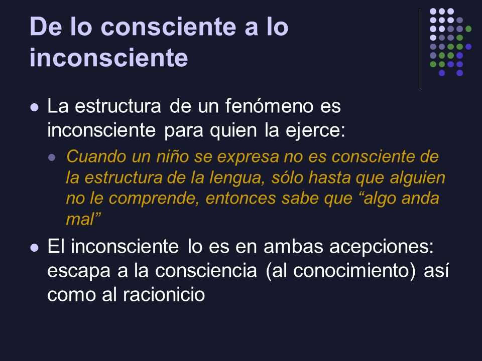 De lo consciente a lo inconsciente La estructura de un fenómeno es inconsciente para quien la ejerce: Cuando un niño se expresa no es consciente de la