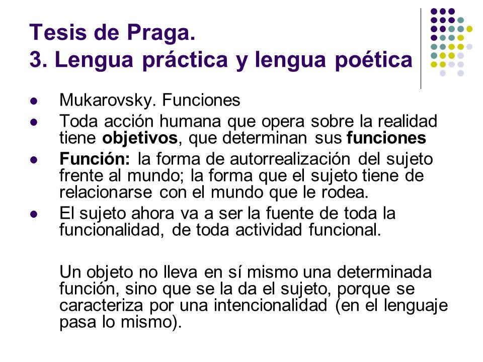 Tesis de Praga. 3. Lengua práctica y lengua poética Mukarovsky. Funciones Toda acción humana que opera sobre la realidad tiene objetivos, que determin