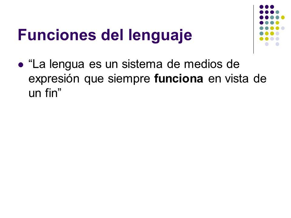 Funciones del lenguaje La lengua es un sistema de medios de expresión que siempre funciona en vista de un fin