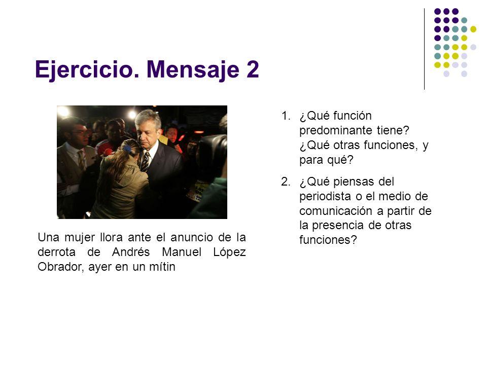 Ejercicio. Mensaje 2 1.¿Qué función predominante tiene? ¿Qué otras funciones, y para qué? 2.¿Qué piensas del periodista o el medio de comunicación a p