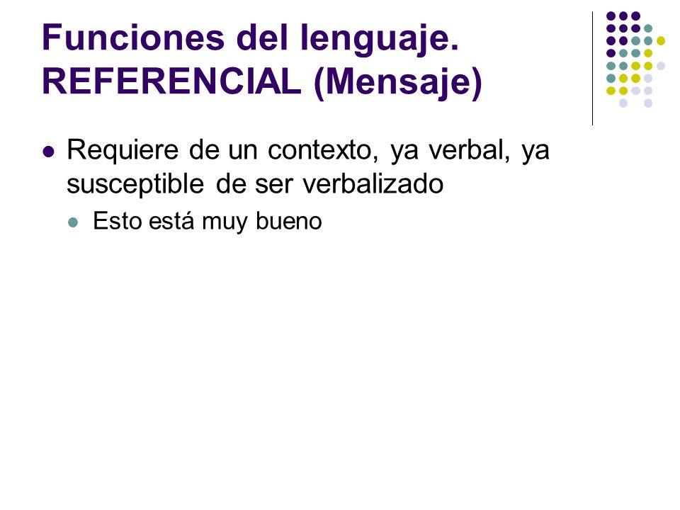 Funciones del lenguaje. REFERENCIAL (Mensaje) Requiere de un contexto, ya verbal, ya susceptible de ser verbalizado Esto está muy bueno
