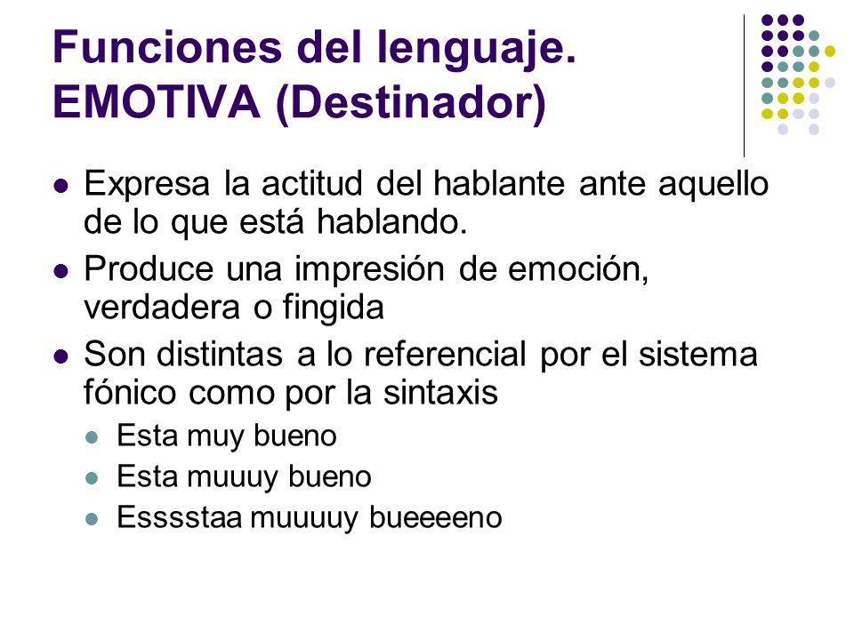 Funciones del lenguaje. EMOTIVA (Destinador) Expresa la actitud del hablante ante aquello de lo que está hablando. Produce una impresión de emoción, v