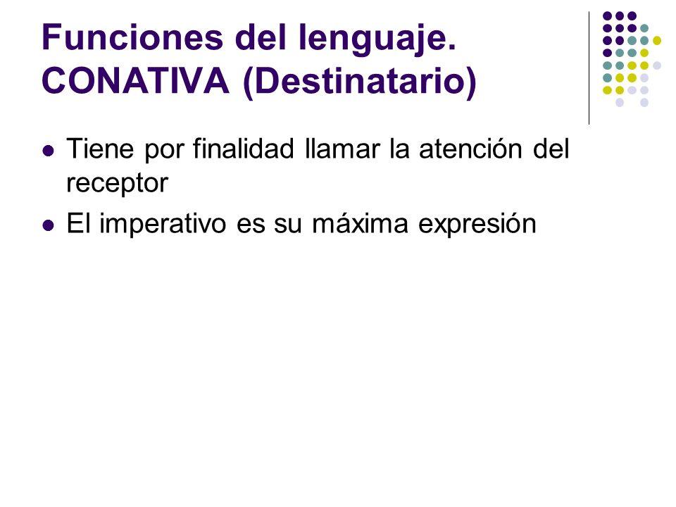 Funciones del lenguaje. CONATIVA (Destinatario) Tiene por finalidad llamar la atención del receptor El imperativo es su máxima expresión