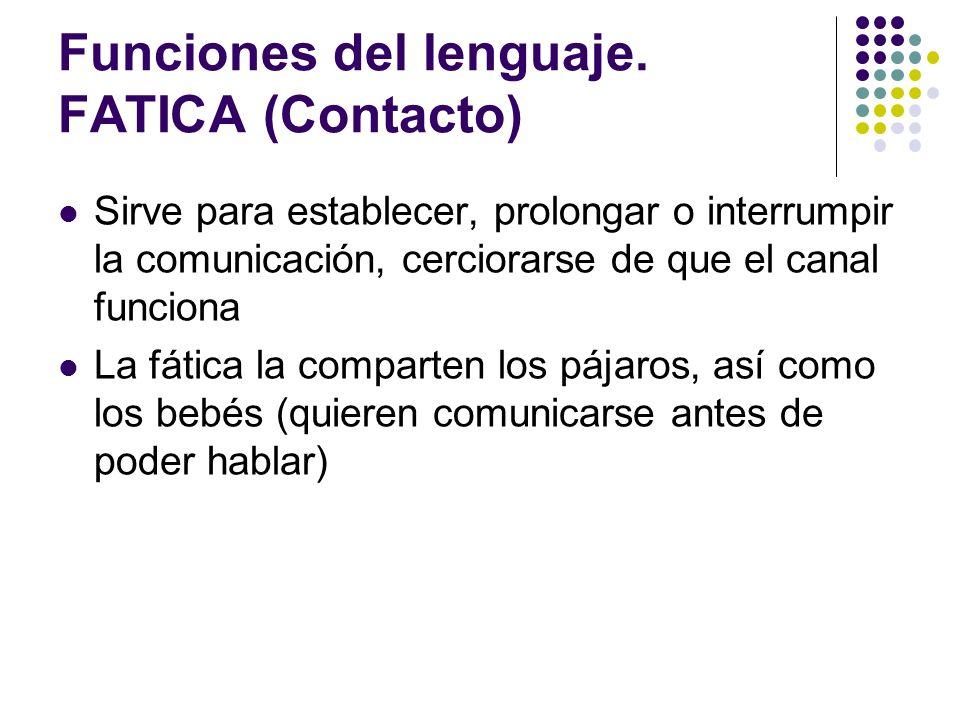 Funciones del lenguaje. FATICA (Contacto) Sirve para establecer, prolongar o interrumpir la comunicación, cerciorarse de que el canal funciona La fáti