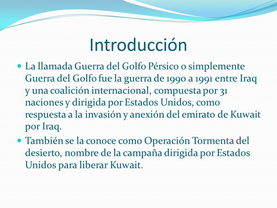 Introducción La llamada Guerra del Golfo Pérsico o simplemente Guerra del Golfo fue la guerra de 1990 a 1991 entre Iraq y una coalición internacional, compuesta por 31 naciones y dirigida por Estados Unidos, como respuesta a la invasión y anexión del emirato de Kuwait por Iraq.
