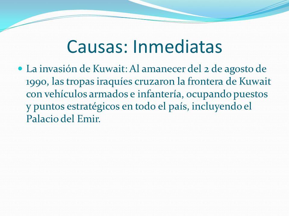 Causas: Inmediatas La invasión de Kuwait: Al amanecer del 2 de agosto de 1990, las tropas iraquíes cruzaron la frontera de Kuwait con vehículos armados e infantería, ocupando puestos y puntos estratégicos en todo el país, incluyendo el Palacio del Emir.