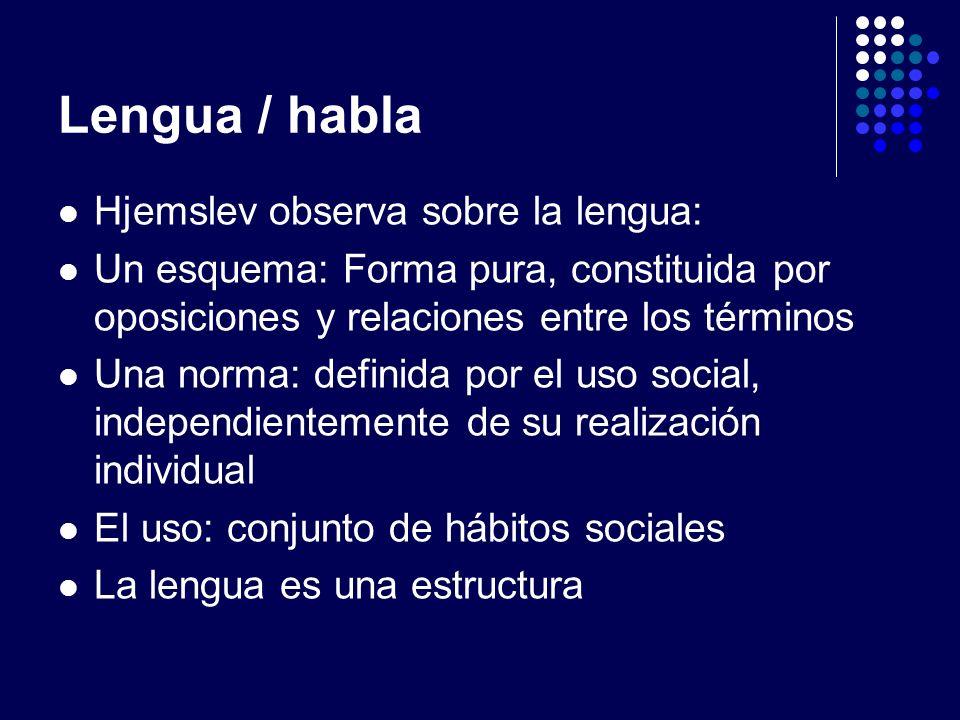 Lengua / habla Hjemslev observa sobre la lengua: Un esquema: Forma pura, constituida por oposiciones y relaciones entre los términos Una norma: defini