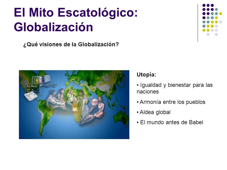 El Mito Escatológico: Globalización ¿Qué visiones de la Globalización? Utopía: Igualdad y bienestar para las naciones Armonía entre los pueblos Aldea