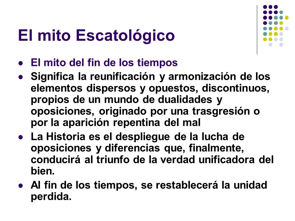 El mito Escatológico El mito del fin de los tiempos Significa la reunificación y armonización de los elementos dispersos y opuestos, discontinuos, pro