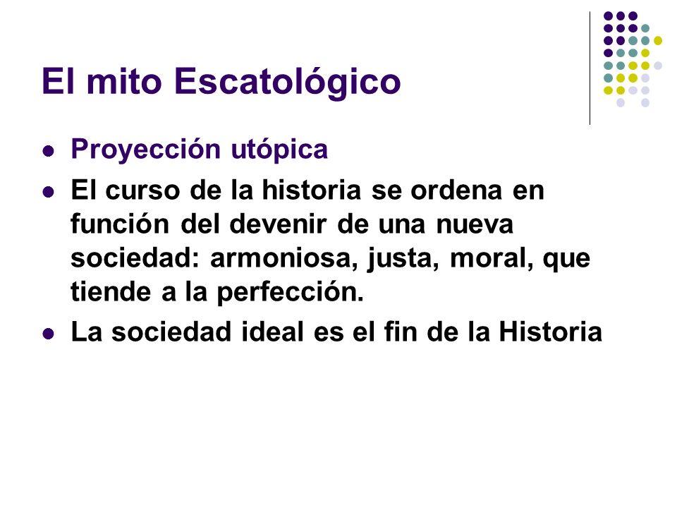 El mito Escatológico Proyección utópica El curso de la historia se ordena en función del devenir de una nueva sociedad: armoniosa, justa, moral, que t