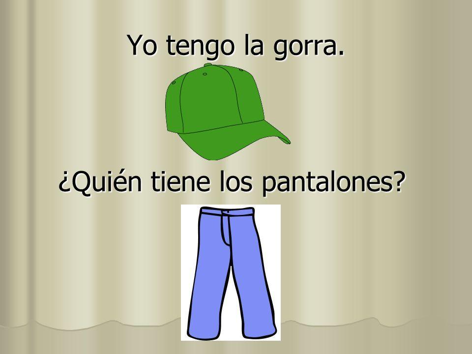 Yo tengo la gorra. ¿Quién tiene los pantalones?