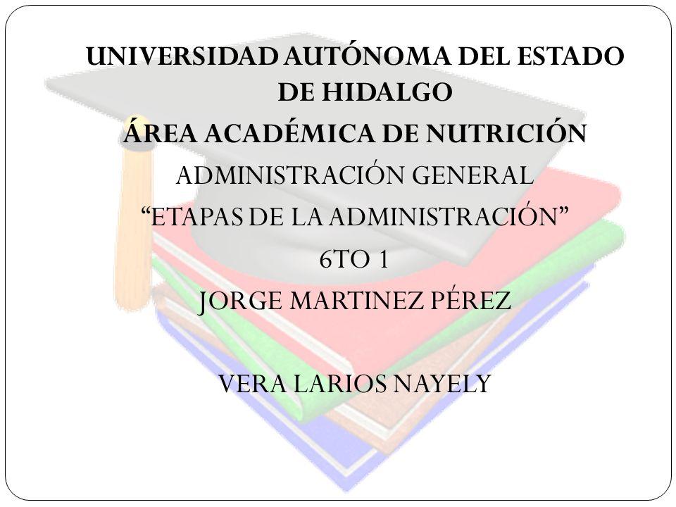 UNIVERSIDAD AUTÓNOMA DEL ESTADO DE HIDALGO ÁREA ACADÉMICA DE NUTRICIÓN ADMINISTRACIÓN GENERAL ETAPAS DE LA ADMINISTRACIÓN 6TO 1 JORGE MARTINEZ PÉREZ V