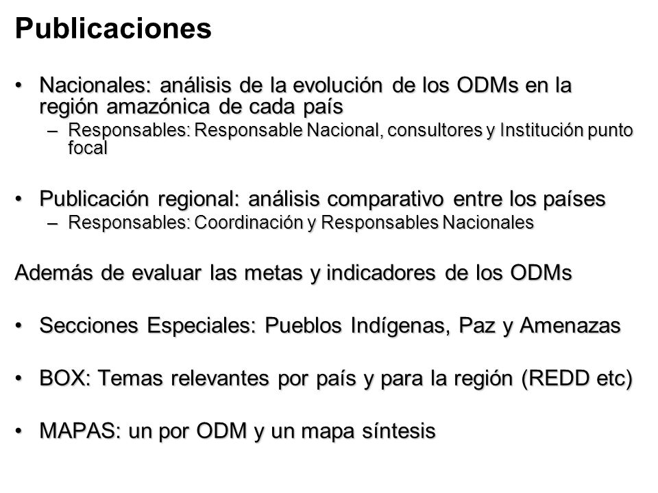 Publicaciones Nacionales: análisis de la evolución de los ODMs en la región amazónica de cada paísNacionales: análisis de la evolución de los ODMs en la región amazónica de cada país –Responsables: Responsable Nacional, consultores y Institución punto focal Publicación regional: análisis comparativo entre los paísesPublicación regional: análisis comparativo entre los países –Responsables: Coordinación y Responsables Nacionales Además de evaluar las metas y indicadores de los ODMs Secciones Especiales: Pueblos Indígenas, Paz y AmenazasSecciones Especiales: Pueblos Indígenas, Paz y Amenazas BOX: Temas relevantes por país y para la región (REDD etc)BOX: Temas relevantes por país y para la región (REDD etc) MAPAS: un por ODM y un mapa síntesisMAPAS: un por ODM y un mapa síntesis