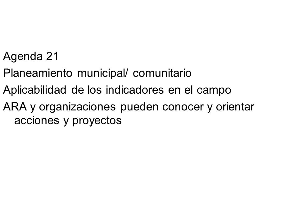 Agenda 21 Planeamiento municipal/ comunitario Aplicabilidad de los indicadores en el campo ARA y organizaciones pueden conocer y orientar acciones y proyectos