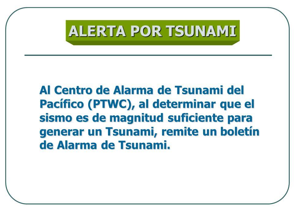 ALERTA POR TSUNAMI Al Centro de Alarma de Tsunami del Pacífico (PTWC), al determinar que el sismo es de magnitud suficiente para generar un Tsunami, r