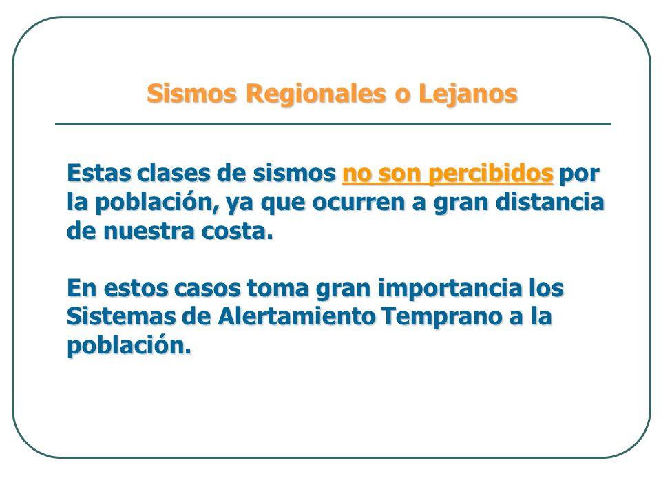 Sismos Regionales o Lejanos Estas clases de sismos no son percibidos por la población, ya que ocurren a gran distancia de nuestra costa. En estos caso