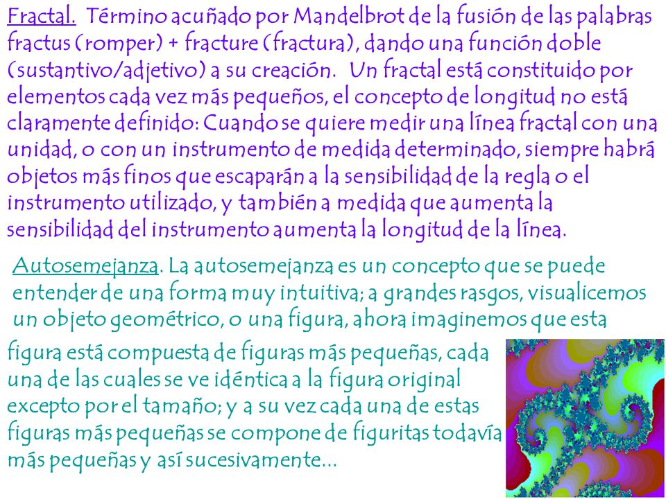 Fractal. Término acuñado por Mandelbrot de la fusión de las palabras fractus (romper) + fracture (fractura), dando una función doble (sustantivo/adjet