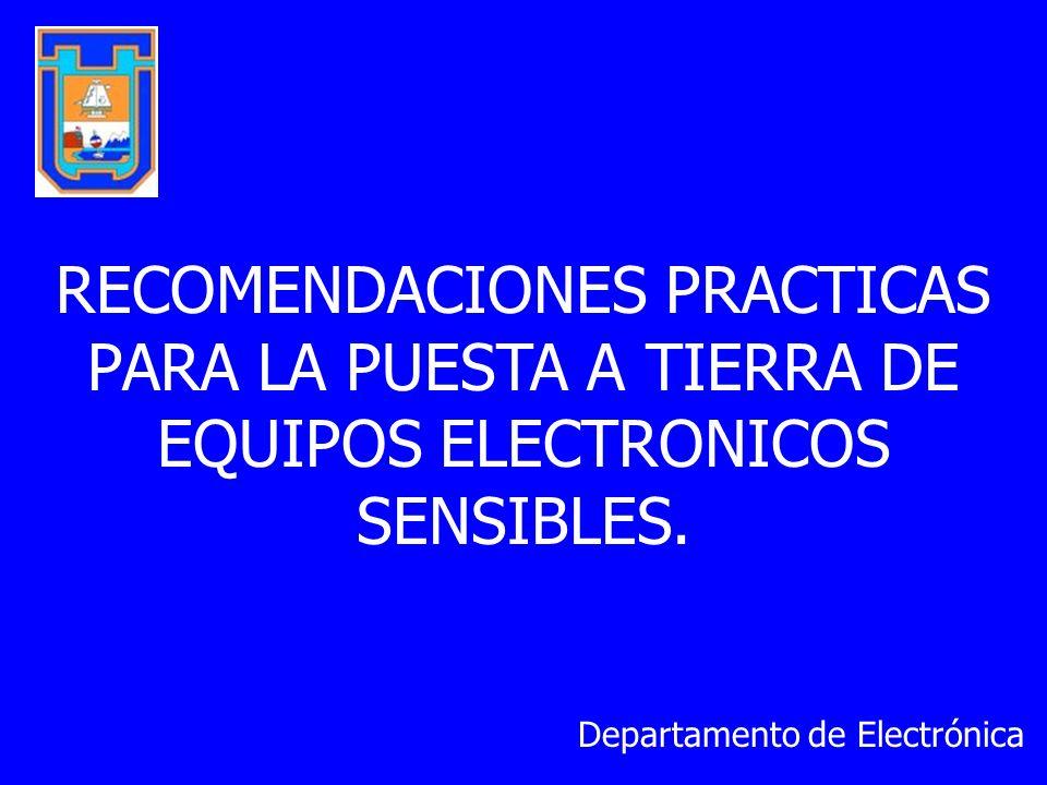 RECOMENDACIONES PRACTICAS PARA LA PUESTA A TIERRA DE EQUIPOS ELECTRONICOS SENSIBLES. Departamento de Electrónica