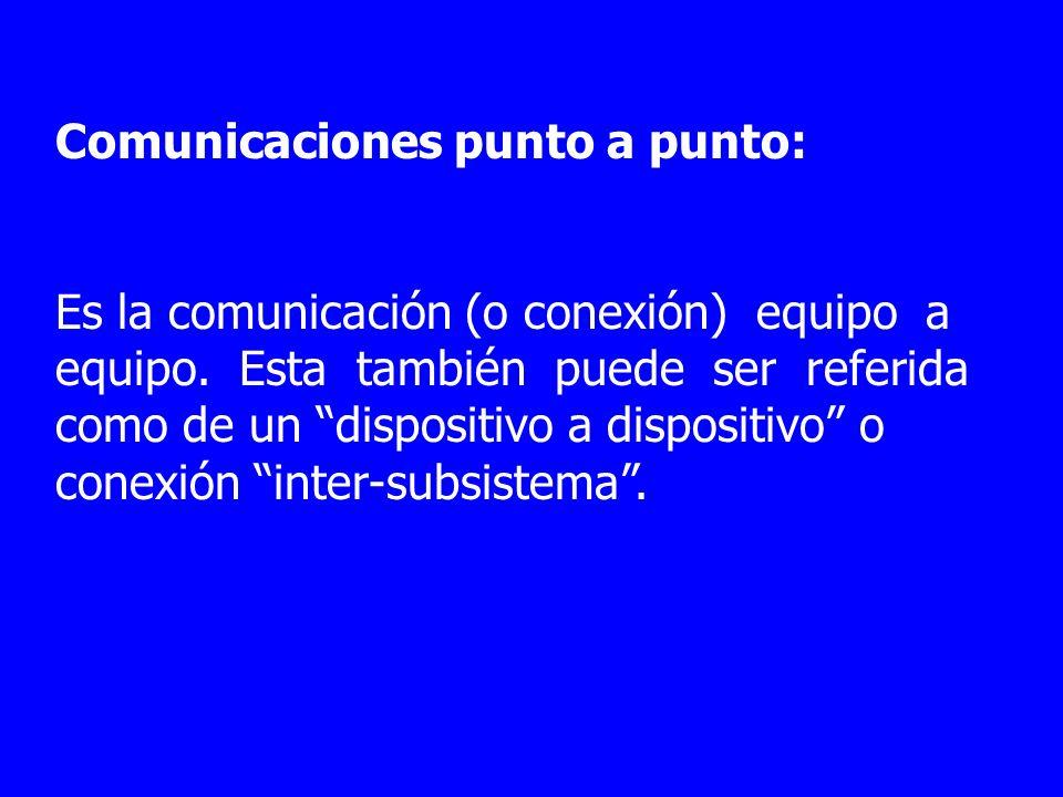 Comunicaciones punto a punto: Es la comunicación (o conexión) equipo a equipo. Esta también puede ser referida como de un dispositivo a dispositivo o